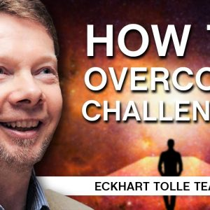 How to Face and Overcome Challenges   Eckhart Tolle Teachings